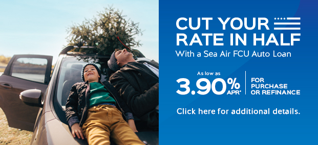 Cut Your Rate in Half with a Sea Air FCU Auto Loan - as low as 3.9%APR* for purchase or refinance