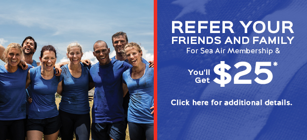 REFER YOUR FRIENDS AND FAMILY For Sea Air Membership and You'll Get $25*